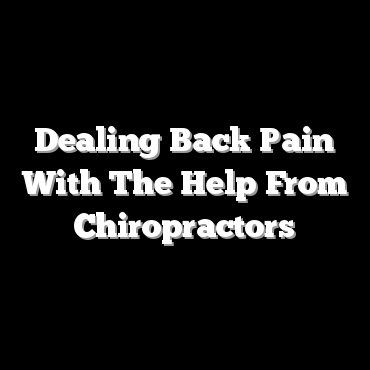 Dealing Back Pain With The Help From Chiropractors