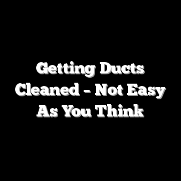 Getting Ducts Cleaned – Not Easy As You Think