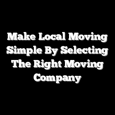 Make Local Moving Simple By Selecting The Right Moving Company