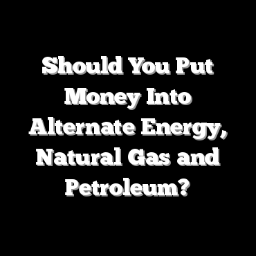 Should You Put Money Into Alternate Energy, Natural Gas and Petroleum?
