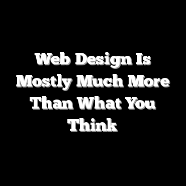 Web Design Is Mostly Much More Than What You Think