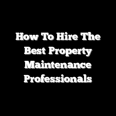 How To Hire The Best Property Maintenance Professionals