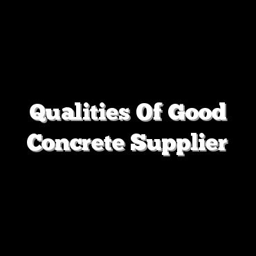 Qualities Of Good Concrete Supplier