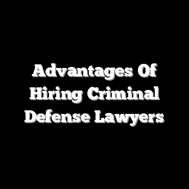 Advantages Of Hiring Criminal Defense Lawyers