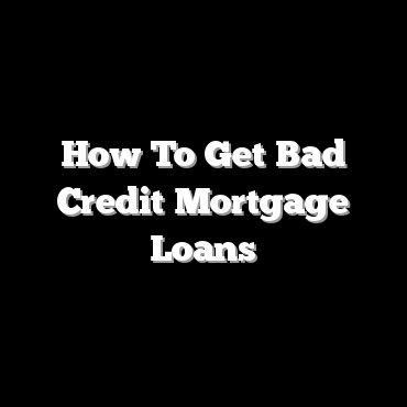 How To Get Bad Credit Mortgage Loans