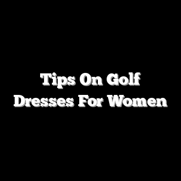 Tips On Golf Dresses For Women