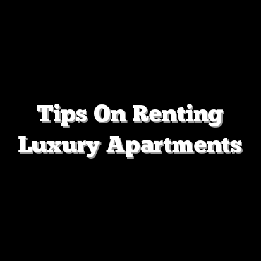Tips On Renting Luxury Apartments