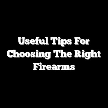 Useful Tips For Choosing The Right Firearms