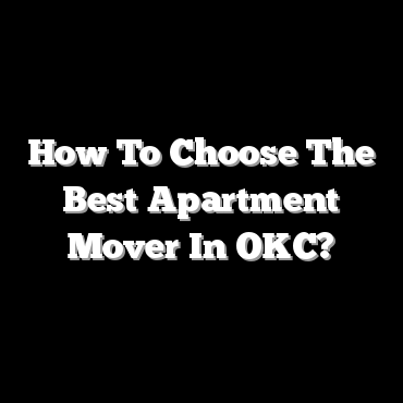 How To Choose The Best Apartment Mover In OKC?