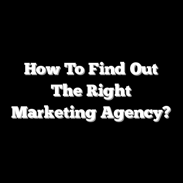 How To Find Out The Right Marketing Agency?