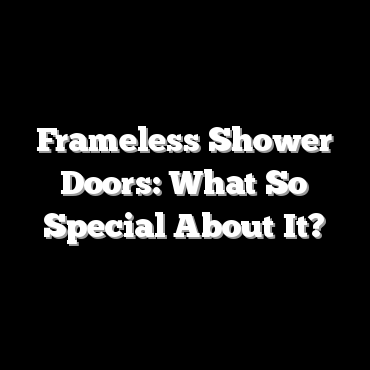 Frameless Shower Doors: What So Special About It?