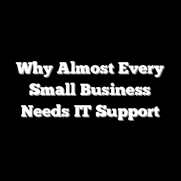 Why Almost Every Small Business Needs IT Support