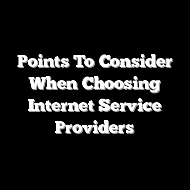 Points To Consider When Choosing Internet Service Providers