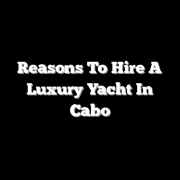 Reasons To Hire A Luxury Yacht In Cabo