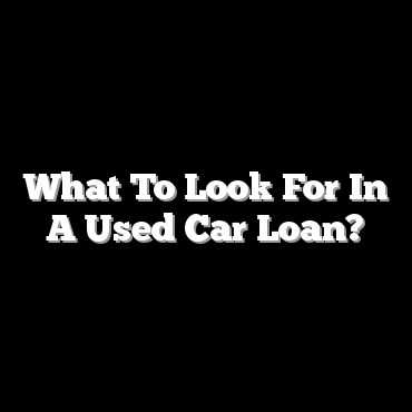 What To Look For In A Used Car Loan?