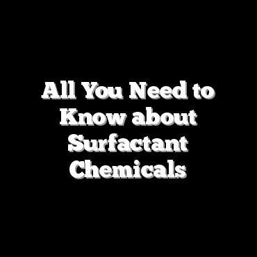 All You Need to Know about Surfactant Chemicals