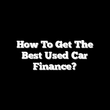 How To Get The Best Used Car Finance?