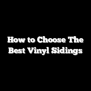 How to Choose The Best Vinyl Sidings