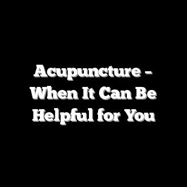 Acupuncture – When It Can Be Helpful for You
