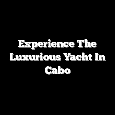 Experience The Luxurious Yacht In Cabo