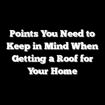 Points You Need to Keep in Mind When Getting a Roof for Your Home