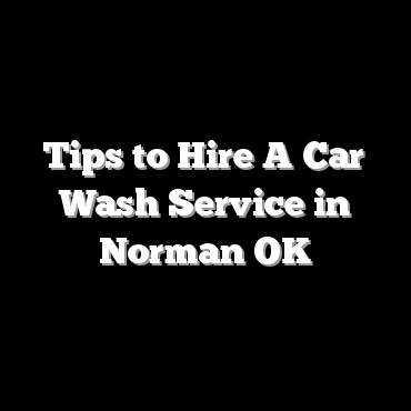 Tips to Hire A Car Wash Service in Norman OK