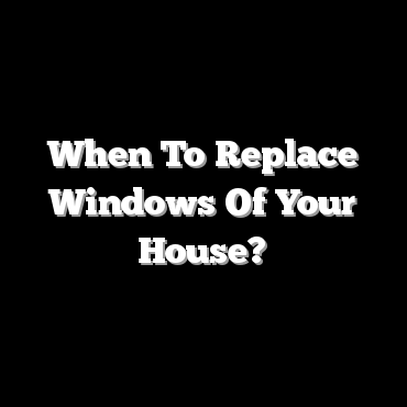 When To Replace Windows Of Your House?