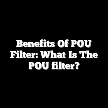 Benefits Of POU Filter: What Is The POU filter?