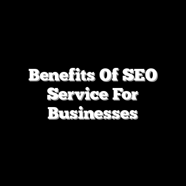 Benefits Of SEO Service For Businesses