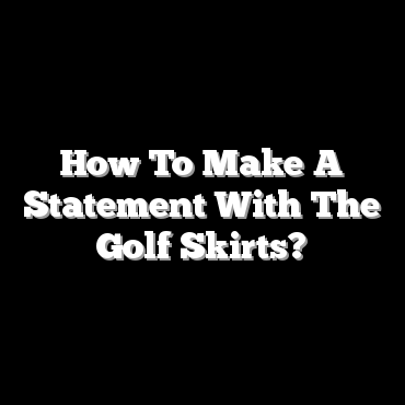 How To Make A Statement With The Golf Skirts?
