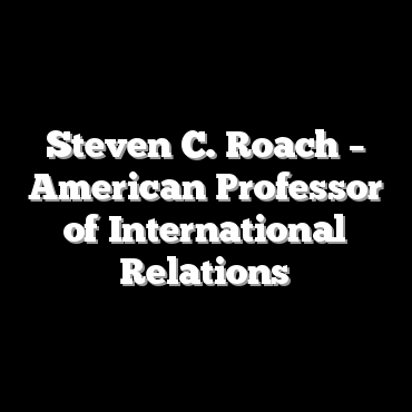 Steven C. Roach – American Professor of International Relations
