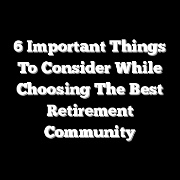 6 Important Things To Consider While Choosing The Best Retirement Community