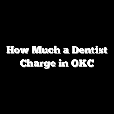 How Much a Dentist Charge in OKC