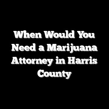 When Would You Need a Marijuana Attorney in Harris County