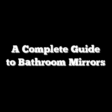A Complete Guide to Bathroom Mirrors