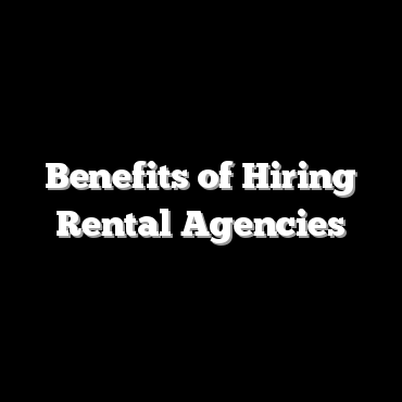 Benefits of Hiring Rental Agencies