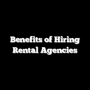 Benefits of Hiring Rental Agencies
