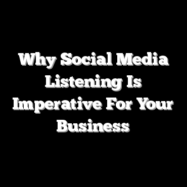 Why Social Media Listening Is Imperative For Your Business