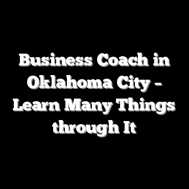 Business Coach in Oklahoma City – Learn Many Things through It