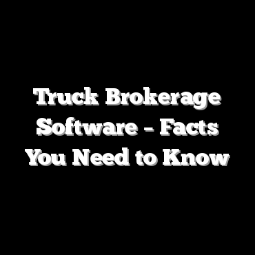 Truck Brokerage Software – Facts You Need to Know