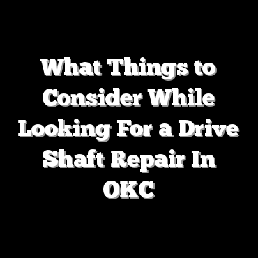What Things to Consider While Looking For a Drive Shaft Repair In OKC