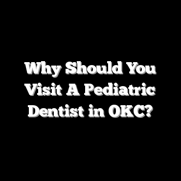 Why Should You Visit A Pediatric Dentist in OKC?
