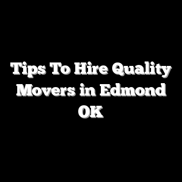 Tips To Hire Quality Movers in Edmond OK