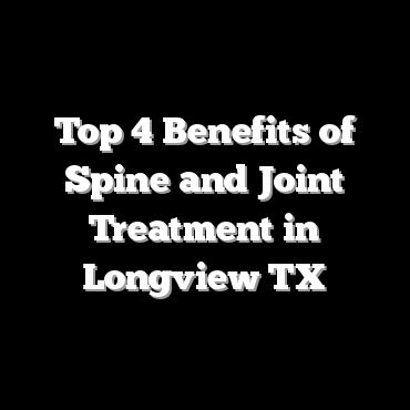 Top 4 Benefits of Spine and Joint Treatment in Longview TX