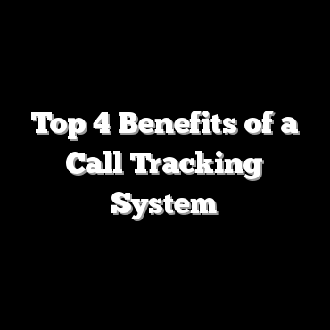 Top 4 Benefits of a Call Tracking System