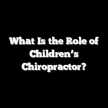 What Is the Role of Children's Chiropractor?