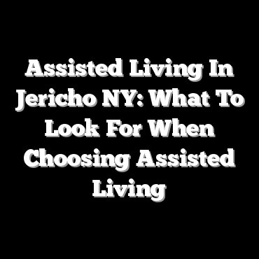 Assisted Living In Jericho NY: What To Look For When Choosing Assisted Living