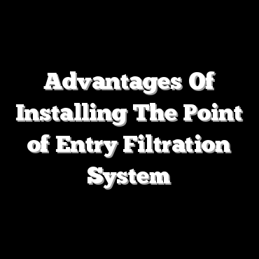 Advantages Of Installing The Point of Entry Filtration System