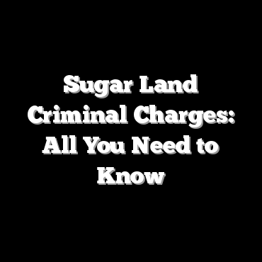 Sugar Land Criminal Charges: All You Need to Know