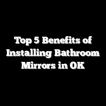 Top 5 Benefits of Installing Bathroom Mirrors in OK